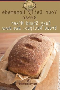 Your Daily Homemade Bread: Easy Stand Mixer Bread Recipes: B